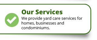 Our Services | We provide yard care servicse for homes, business and condominiums