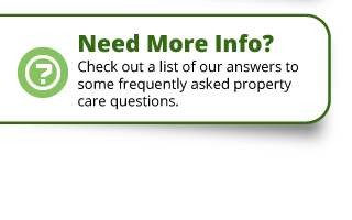 Need More Info? | Check out a list of our answer to some frequently asked property care questions.